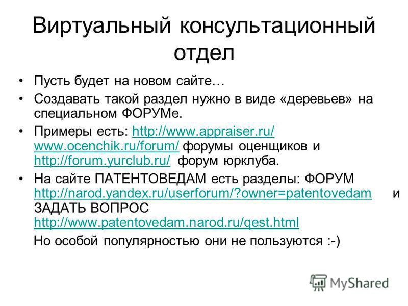 Виртуальный консультационный отдел Пусть будет на новом сайте… Создавать такой раздел нужно в виде «деревьев» на специальном ФОРУМе. Примеры есть: http://www.appraiser.ru/ www.ocenchik.ru/forum/ форумы оценщиков и http://forum.yurclub.ru/ форум юрклу