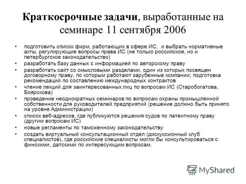 Краткосрочные задачи, выработанные на семинаре 11 сентября 2006 подготовить список фирм, работающих в сфере ИС, и выбрать нормативные акты, регулирующие вопросы права ИС (не только российское, но и петербургское законодательство) разработать базу дан