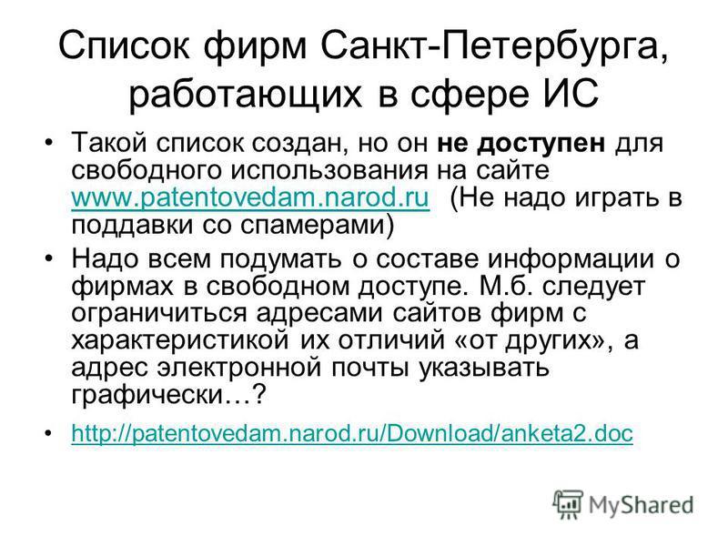 Список фирм Санкт-Петербурга, работающих в сфере ИС Такой список создан, но он не доступен для свободного использования на сайте www.patentovedam.narod.ru (Не надо играть в поддавки со спамерами) www.patentovedam.narod.ru Надо всем подумать о составе
