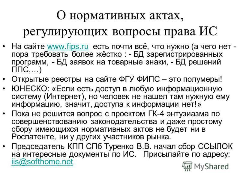 О нормативных актах, регулирующих вопросы права ИС На сайте www.fips.ru есть почти всё, что нужно (а чего нет - пора требовать более жёстко : - БД зарегистрированных программ, - БД заявок на товарные знаки, - БД решений ППС,…)www.fips.ru Открытые рее