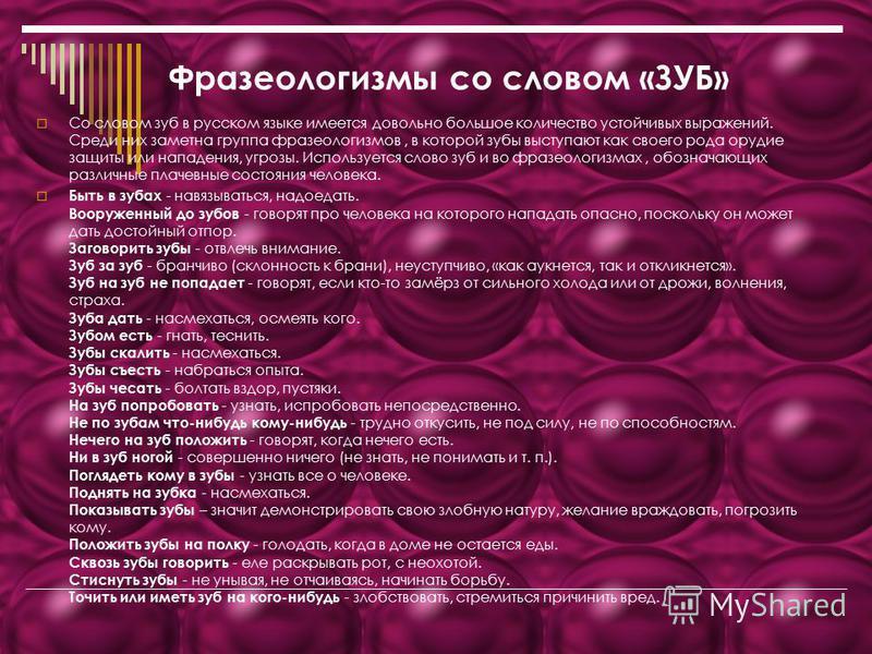 Фразеологизмы со словом «ЗУБ» Со словом зуб в русском языке имеется довольно большое количество устойчивых выражений. Среди них заметна группа фразеологизмов, в которой зубы выступают как своего рода орудие защиты или нападения, угрозы. Используется