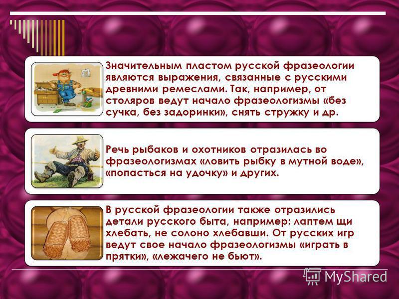 Значительным пластом русской фразеологии являются выражения, связанные с русскими древними ремеслами. Так, например, от столяров ведут начало фразеологизмы «без сучка, без задоринки», снять стружку и др. Речь рыбаков и охотников отразилась во фразеол