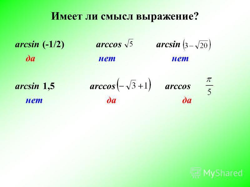 Имеет ли смысл выражение? аrcsin (-1/2) arccos arcsin да нет нет аrcsin 1,5 arccos arccos нет да да