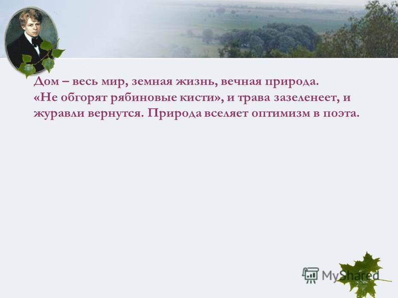 Дом – весь мир, земная жизнь, вечная природа. «Не обгорят рябиновые кисти», и трава зазеленеет, и журавли вернутся. Природа вселяет оптимизм в поэта.