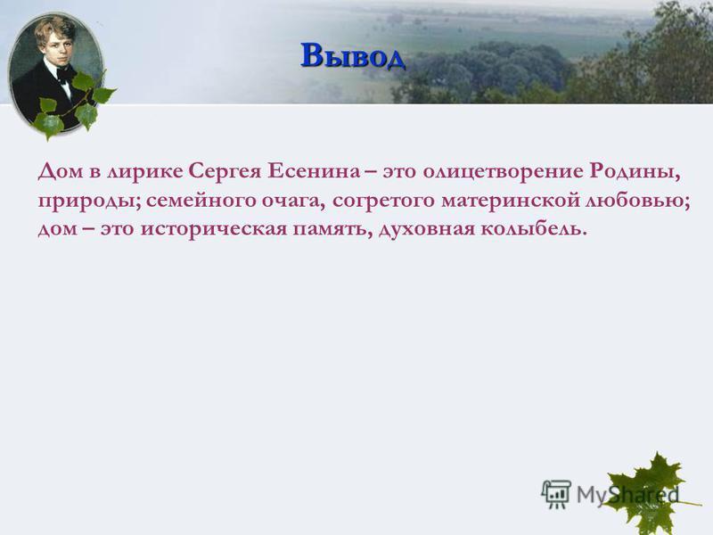Вывод Дом в лирике Сергея Есенина – это олицетворение Родины, природы; семейного очага, согретого материнской любовью; дом – это историческая память, духовная колыбель.