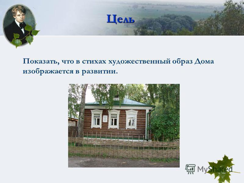 Цель Показать, что в стихах художественный образ Дома изображается в развитии.