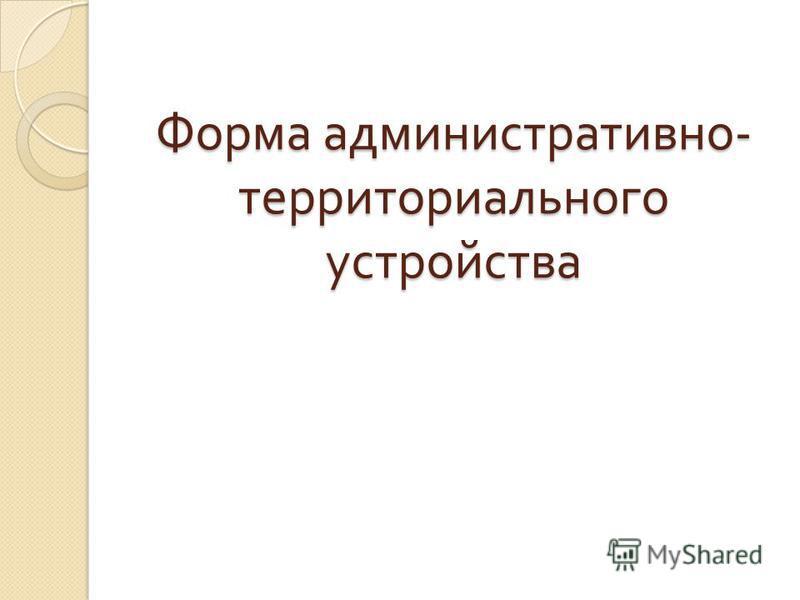 Форма административно - территориального устройства