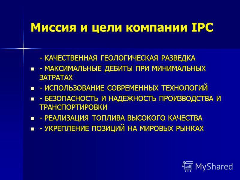 Миссия и цели компании IPC - КАЧЕСТВЕННАЯ ГЕОЛОГИЧЕСКАЯ РАЗВЕДКА - КАЧЕСТВЕННАЯ ГЕОЛОГИЧЕСКАЯ РАЗВЕДКА - МАКСИМАЛЬНЫЕ ДЕБИТЫ ПРИ МИНИМАЛЬНЫХ ЗАТРАТАХ - МАКСИМАЛЬНЫЕ ДЕБИТЫ ПРИ МИНИМАЛЬНЫХ ЗАТРАТАХ - ИСПОЛЬЗОВАНИЕ СОВРЕМЕННЫХ ТЕХНОЛОГИЙ - ИСПОЛЬЗОВАНИ