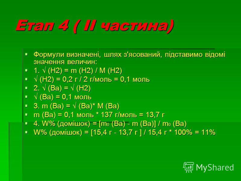 Етап 4 ( ІІ частина) Формули Формули визначені, шлях з'ясований, підставимо відомі значення величин: 1. 1. (Н2) = m (Н2) (Н2) / М (Н2) (Н2) = 0,2 г / 2 г/моль = 0,1 моль 2. 2. (Ва) = (Н2) (Ва) = 0,1 моль 3. 3. m (Ba) (Ba) = (Ва)* М (Ва) m = 0,1 моль