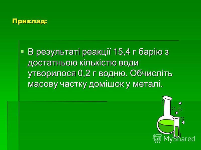 Приклад: В результаті реакції 15,4 г барію з достатньою кількістю води утворилося 0,2 г водню. Обчисліть масову частку домішок у металі. В результаті реакції 15,4 г барію з достатньою кількістю води утворилося 0,2 г водню. Обчисліть масову частку дом