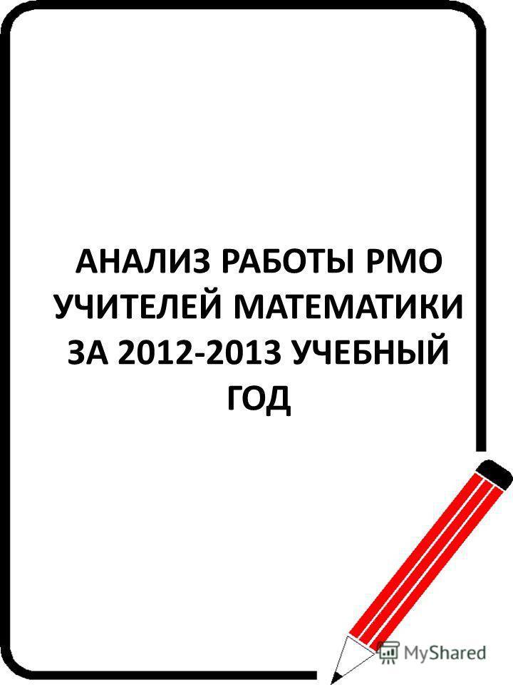 АНАЛИЗ РАБОТЫ РМО УЧИТЕЛЕЙ МАТЕМАТИКИ ЗА 2012-2013 УЧЕБНЫЙ ГОД