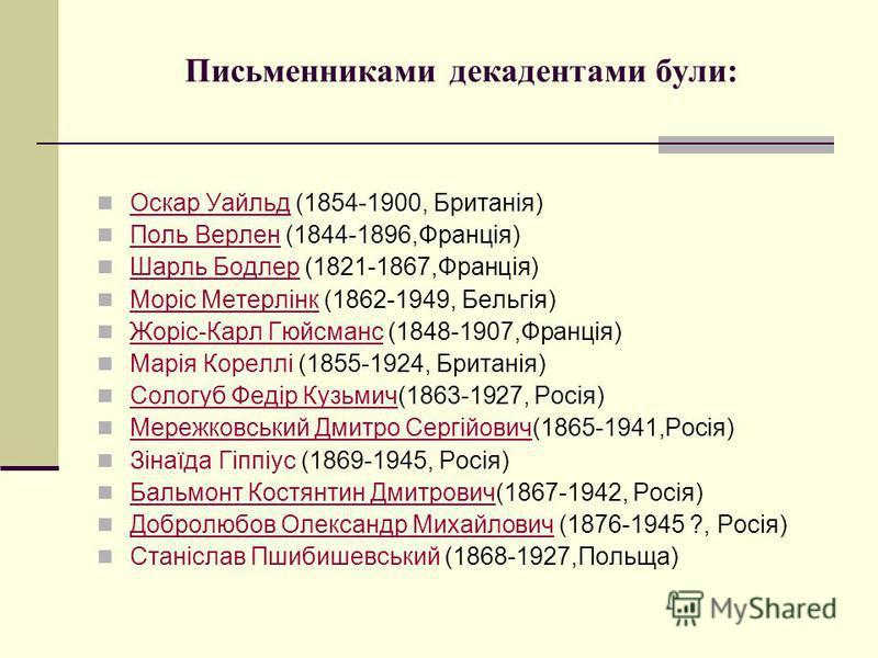 Письменниками декадентами були: Оскар Уайльд (1854-1900, Британія) Оскар Уайльд Поль Верлен (1844-1896,Франція) Поль Верлен Шарль Бодлер (1821-1867,Франція) Шарль Бодлер Моріс Метерлінк (1862-1949, Бельгія) Моріс Метерлінк Жоріс-Карл Гюйсманс (1848-1