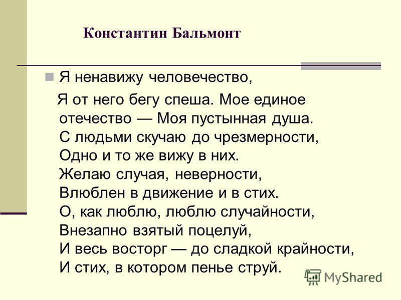 Константин Бальмонт Я ненавижу человечество, Я от него бегу спеша. Мое единое отечество Моя пустынная душа. С людьми скучаю до чрезмерности, Одно и то же вижу в них. Желаю случая, неверности, Влюблен в движение и в стих. О, как люблю, люблю случайнос