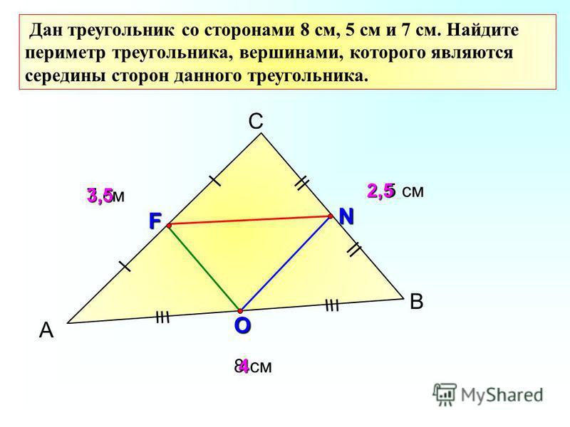А С В Дан треугольник со сторонами 8 см, 5 см и 7 см. Найдите периметр треугольника, вершинами, которого являются середины сторон данного треугольника. 7 см 8 см 5 см F N O 2,5 4 3,5