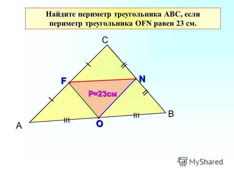 А С В F N O Найдите периметр треугольника АВС, если периметр треугольника ОFN равен 23 см. Р=23 см