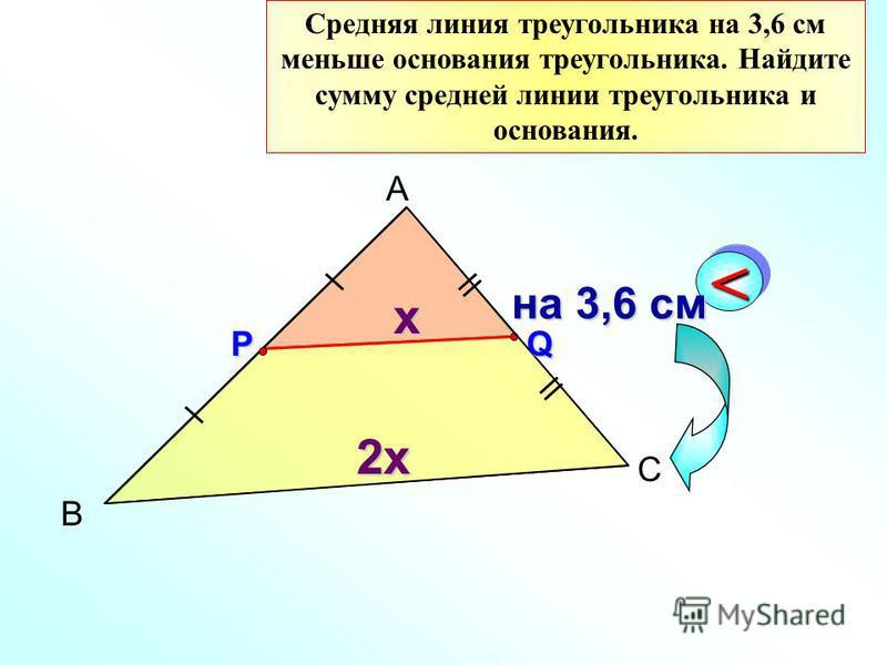 Средняя линия треугольника на 3,6 см меньше основания треугольника. Найдите сумму средней линии треугольника и основания. В А С РQ << на 3,6 см на 3,6 см x 2x