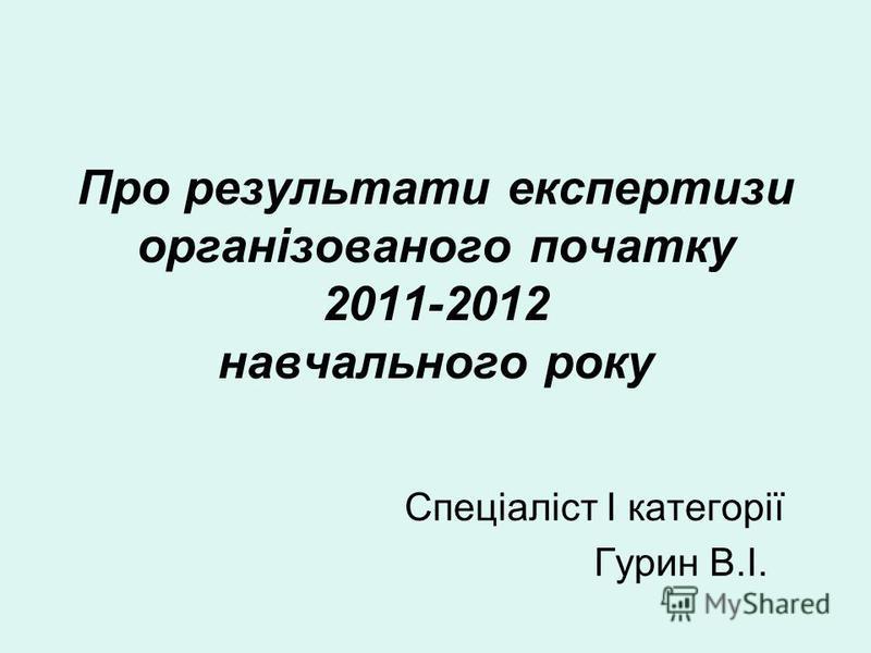 Про результати експертизи організованого початку 2011-2012 навчального року Спеціаліст І категорії Гурин В.І.