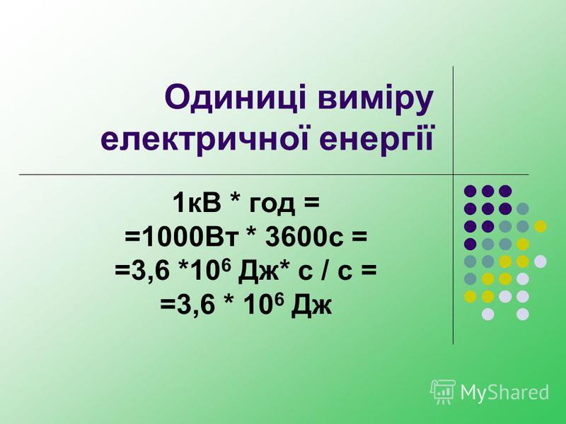 Одиниці виміру електричної енергії 1кВ * год = =1000Вт * 3600с = =3,6 *10 6 Дж* с / с = =3,6 * 10 6 Дж