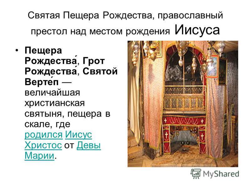 Святая Пещера Рождества, православный престол над местом рождения Иисуса Пещера Рождества́, Грот Рождества́, Святой Верте́п величайшая христианская святыня, пещера в скале, где родился Иисус Христос от Девы Марии. родился Иисус Христос Девы Марии