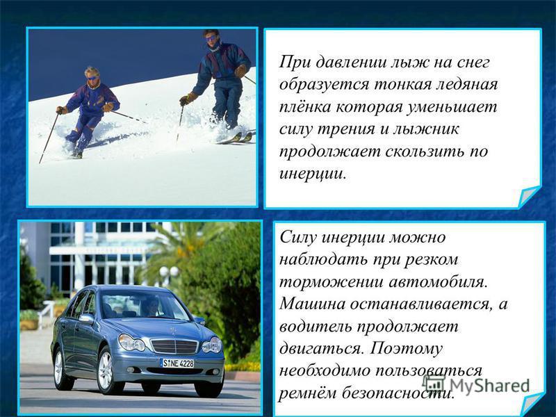 При давлении лыж на снег образуется тонкая ледяная плёнка которая уменьшает силу трения и лыжник продолжает скользить по инерции. Силу инерции можно наблюдать при резком торможении автомобиля. Машина останавливается, а водитель продолжает двигаться.