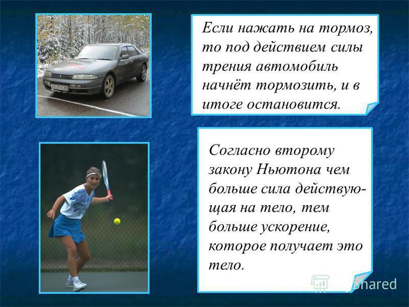 Согласно второму закону Ньютона чем больше сила действующая на тело, тем больше ускорение, которое получает это тело. Если нажать на тормоз, то под действием силы трения автомобиль начнёт тормозить, и в итоге остановится.