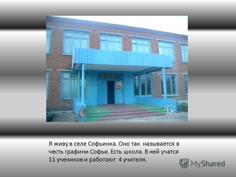 Я живу в селе Софьинка. Оно так называется в честь графини Софьи. Есть школа. В ней учатся 11 учеников и работают 4 учителя.