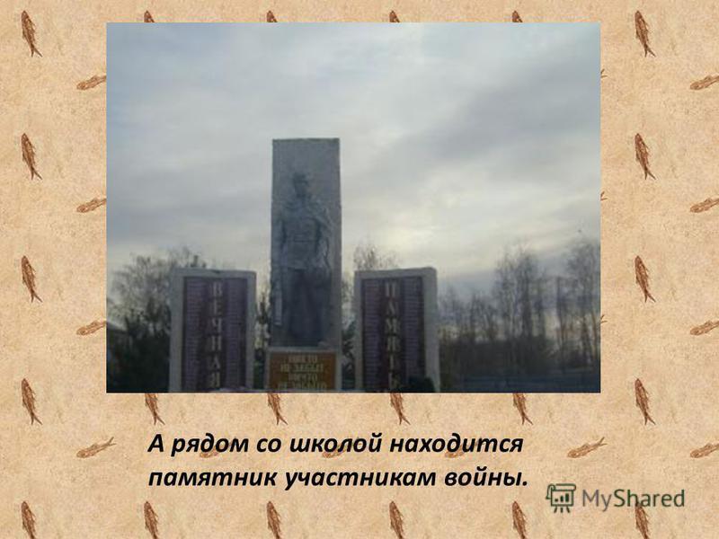 А рядом со школой находится памятник участникам войны.
