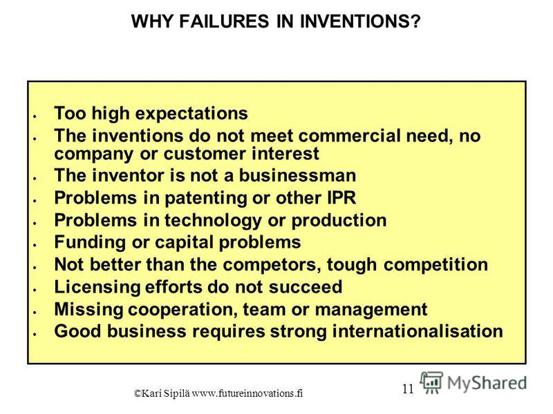 WHY FAILURES IN INVENTIONS? Too high expectations The inventions do not meet commercial need, no company or customer interest The inventor is not a businessman Problems in patenting or other IPR Problems in technology or production Funding or capital