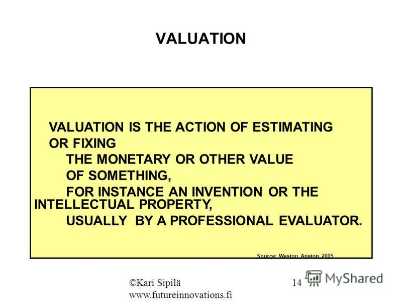 VALUATION VALUATION IS THE ACTION OF ESTIMATING OR FIXING THE MONETARY OR OTHER VALUE OF SOMETHING, FOR INSTANCE AN INVENTION OR THE INTELLECTUAL PROPERTY, USUALLY BY A PROFESSIONAL EVALUATOR. Source: Weston Anston 2005 ©Kari Sipilä www.futureinnovat