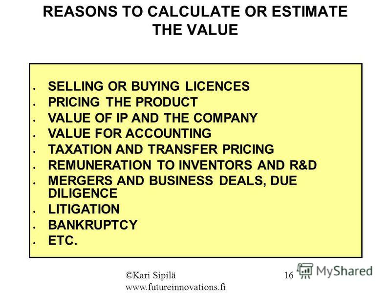 REASONS TO CALCULATE OR ESTIMATE THE VALUE SELLING OR BUYING LICENCES PRICING THE PRODUCT VALUE OF IP AND THE COMPANY VALUE FOR ACCOUNTING TAXATION AND TRANSFER PRICING REMUNERATION TO INVENTORS AND R&D MERGERS AND BUSINESS DEALS, DUE DILIGENCE LITIG