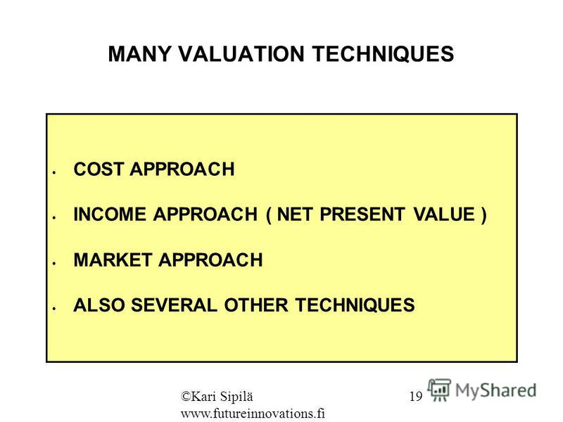 MANY VALUATION TECHNIQUES COST APPROACH INCOME APPROACH ( NET PRESENT VALUE ) MARKET APPROACH ALSO SEVERAL OTHER TECHNIQUES ©Kari Sipilä www.futureinnovations.fi 19