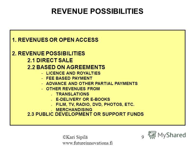 REVENUE POSSIBILITIES 1. REVENUES OR OPEN ACCESS 2. REVENUE POSSIBILITIES 2.1 DIRECT SALE 2.2 BASED ON AGREEMENTS LICENCE AND ROYALTIES FEE BASED PAYMENT ADVANCE AND OTHER PARTIAL PAYMENTS OTHER REVENUES FROM » TRANSLATIONS » E-DELIVERY OR E-BOOKS »