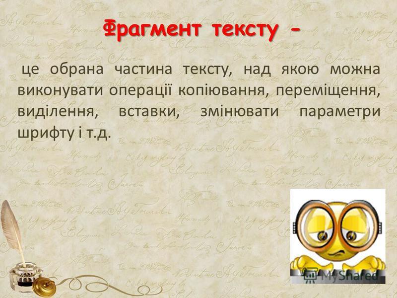 це обрана частина тексту, над якою можна виконувати операції копіювання, переміщення, виділення, вставки, змінювати параметри шрифту і т.д. Фрагмент тексту -