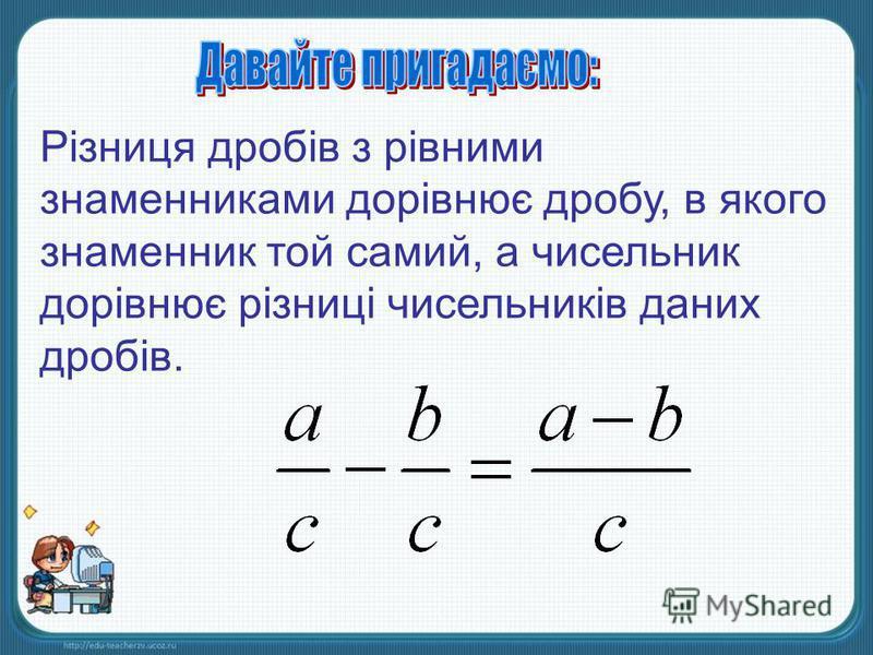 Різниця дробів з рівними знаменниками дорівнює дробу, в якого знаменник той самий, а чисельник дорівнює різниці чисельників даних дробів.