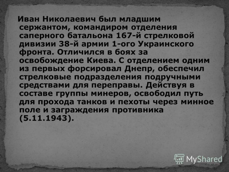 Иван Николаевич был младшим сержантом, командиром отделения саперного батальона 167-й стрелковой дивизии 38-й армии 1-ого Украинского фронта. Отличился в боях за освобождение Киева. С отделением одним из первых форсировал Днепр, обеспечил стрелковые
