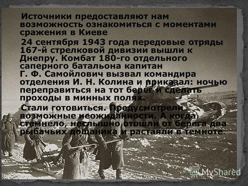 Источники предоставляют нам возможность ознакомиться с моментами сражения в Киеве 24 сентября 1943 года передовые отряды 167-й стрелковой дивизии вышли к Днепру. Комбат 180-го отдельного саперного батальона капитан Г. Ф. Самойлович вызвал командира о
