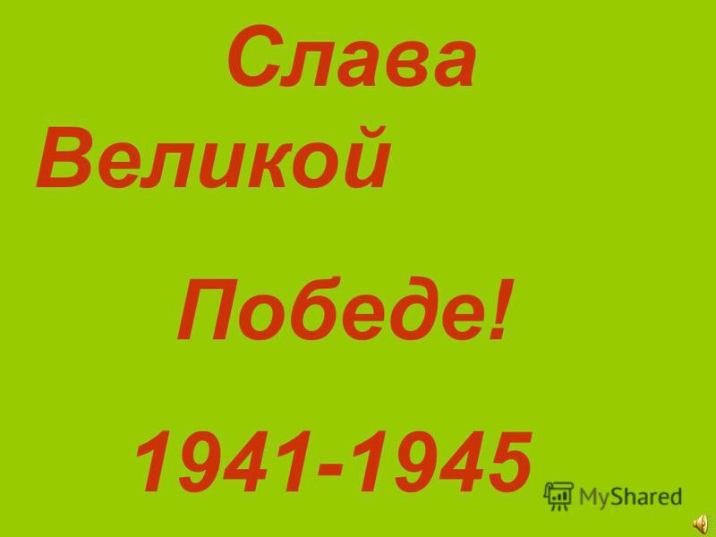 Слава Великой Победе! 1941-1945