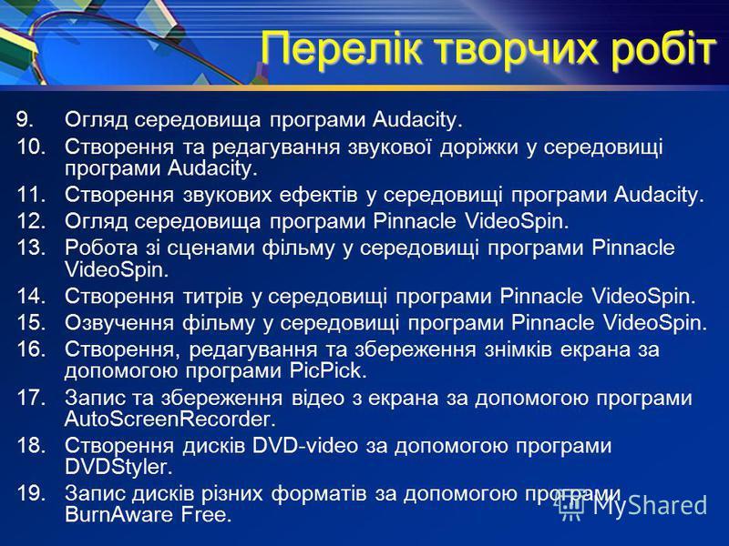 Перелік творчих робіт 9.Огляд середовища програми Audacity. 10.Створення та редагування звукової доріжки у середовищі програми Audacity. 11.Створення звукових ефектів у середовищі програми Audacity. 12.Огляд середовища програми Pinnacle VideoSpin. 13