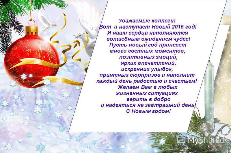 Уважаемые коллеги! Вот и наступает Новый 2015 год! И наши сердца наполняются волшебным ожиданием чудес! Пусть новый год принесет много светлых моментов, позитивных эмоций, ярких впечатлений, искренних улыбок, приятных сюрпризов и наполнит каждый день