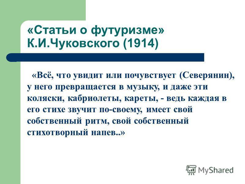 «Статьи о футуризме» К.И.Чуковского (1914) «Всё, что увидит или почувствует (Северянин), у него превращается в музыку, и даже эти коляски, кабриолеты, кареты, - ведь каждая в его стихе звучит по-своему, имеет свой собственный ритм, свой собственный с