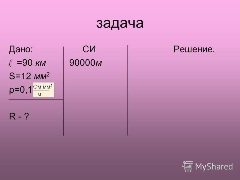 задача Дано: СИ Решение. =90 км 90000 м S=12 мм 2 ρ=0,1 R - ?