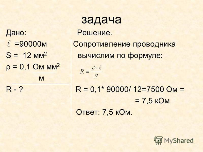 задача Дано: Решение. =90000 м Сопротивление проводника S = 12 мм 2 вычислим по формуле: ρ = 0,1 Ом мм 2 м R - ? R = 0,1* 90000/ 12=7500 Ом = = 7,5 к Ом Ответ: 7,5 к Ом.