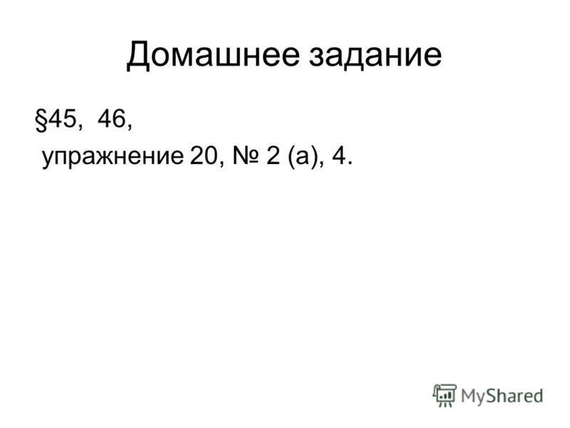 Домашнее задание §45, 46, упражнение 20, 2 (а), 4.
