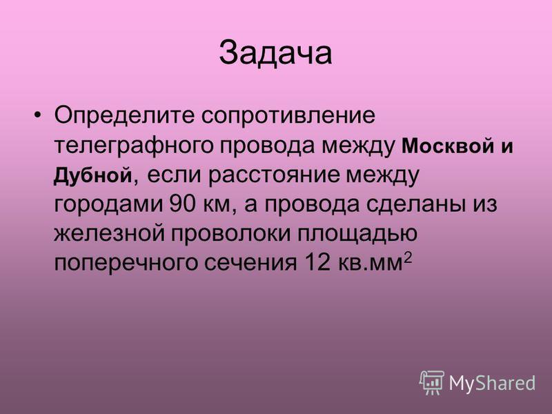 Задача Определите сопротивление телеграфного провода между Москвой и Дубной, если расстояние между городами 90 км, а провода сделаны из железной проволоки площадью поперечного сечения 12 кв.мм 2