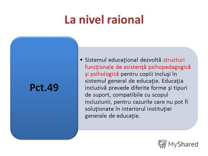 La nivel raional Sistemul educaţional dezvoltă structuri funcţionale de asistenţă psihopedagogică şi psihologică pentru copiii incluşi în sistemul general de educaţie. Educaţia incluzivă prevede diferite forme şi tipuri de suport, compatibile cu scop