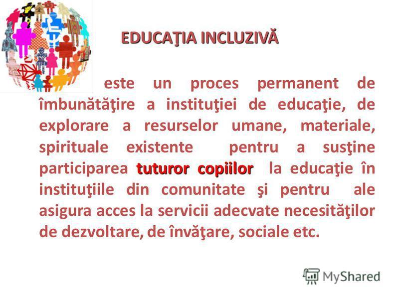 EDUCAŢIA INCLUZIVĂ tuturor copiilor este un proces permanent de îmbun ă t ă ţire a instituţiei de educaţie, de explorare a resurselor umane, materiale, spirituale existente pentru a susţine participarea tuturor copiilor la educaţie în instituţiile di