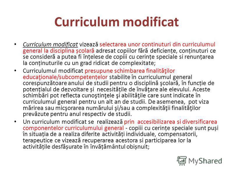 Curriculum modificat Curriculum modificat vizeaz ă selectarea unor continuturi din curriculumul general la disciplina școlar ă adresat copiilor f ă r ă deficiențe, conținuturi ce se consider ă a putea fi înțelese de copiii cu cerințe speciale si renu