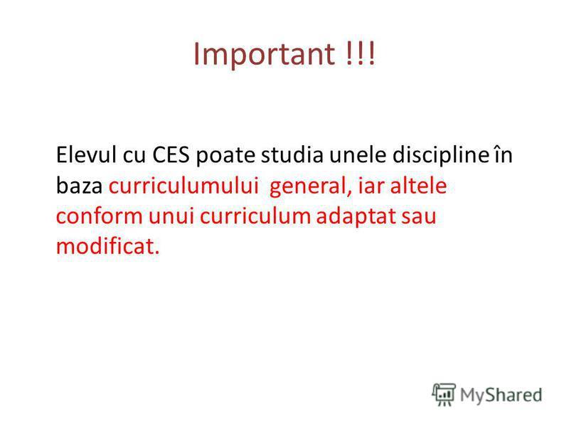 Important !!! Elevul cu CES poate studia unele discipline în baza curriculumului general, iar altele conform unui curriculum adaptat sau modificat.