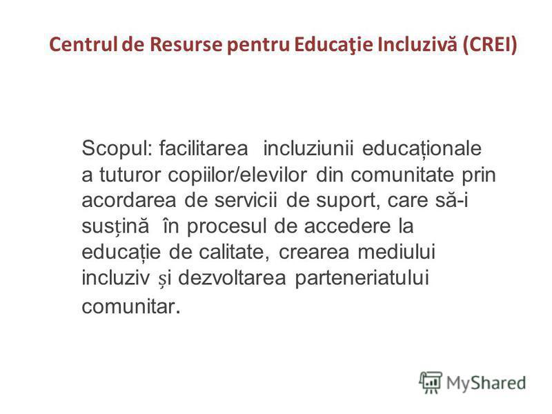Centrul de Resurse pentru Educaţie Incluziv ă (CREI) Scopul: facilitarea incluziunii educaţionale a tuturor copiilor/elevilor din comunitate prin acordarea de servicii de suport, care să-i susină în procesul de accedere la educaţie de calitate, crear
