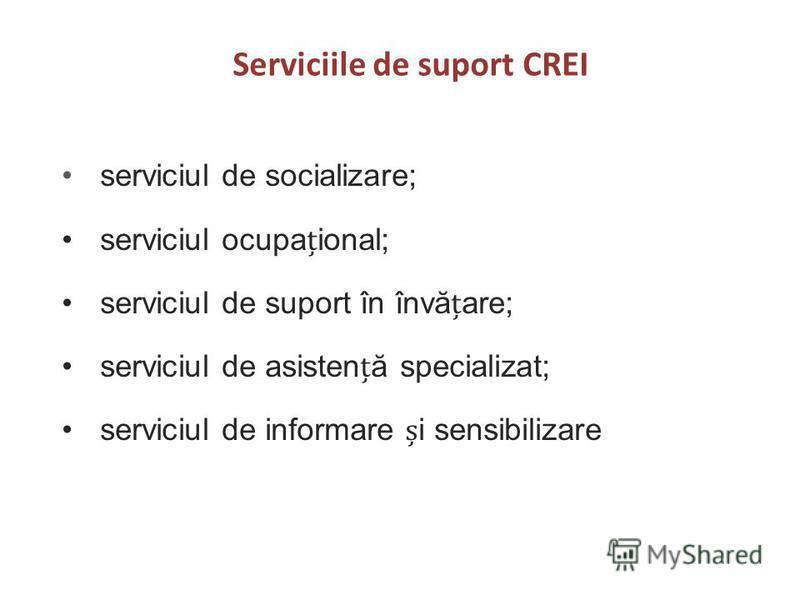 Serviciile de suport CREI serviciul de socializare; serviciul ocupaional; serviciul de suport în învăare; serviciul de asistenă specializat; serviciul de informare i sensibilizare